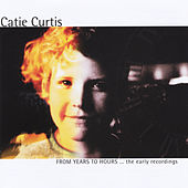 Play & Download From Years to Hours... the Early Recordings by Catie Curtis | Napster