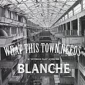 Play & Download What This Town Needs Ep by Blanche | Napster