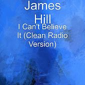 Play & Download I Can't Believe It (Clean Radio Version) by James Hill | Napster
