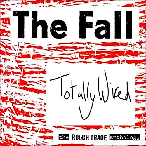 Totally Wired - The Rough Trade Anthology by The Fall