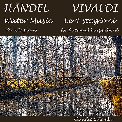 Play & Download Handel: Water Music for Solo Piano & Vivaldi: The Four Seasons for Flute and Harpsichord by Claudio Colombo | Napster