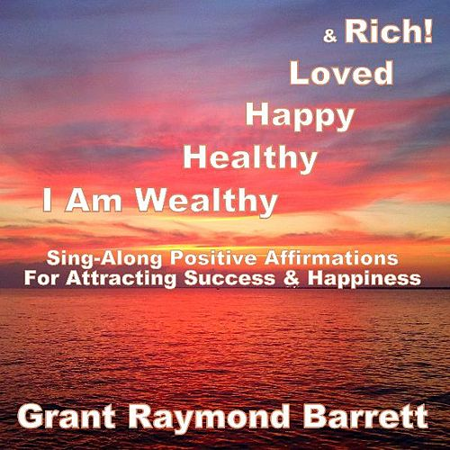 I Am Wealthy, Healthy, Happy, Loved & Rich! - Sing-Along Positive Affirmations for Attracting Success & Happiness by Grant Raymond Barrett