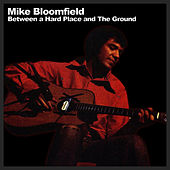 Play & Download Between A Hard Place And The Ground by Mike Bloomfield | Napster
