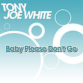 Baby Please Don't Go by Tony Joe White