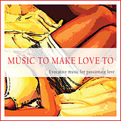 Play & Download Music to Make Love To (Evocative Music for Passionate Love) by Various Artists | Napster