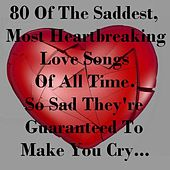 80 of the Saddest, Most Heartbreaking Love Songs of All Time - So Sad They're Guaranteed to Make You Cry... von Various Artists