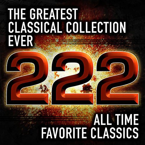 The Greatest Classical Collection Ever: 222 All Time Favorite Classics by Various Artists