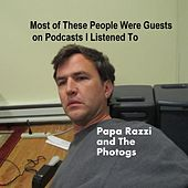 Play & Download Most of These People Were Guests On Podcasts I Listened To by Papa Razzi and the Photogs | Napster
