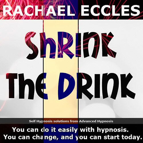 Shrink the Drink: Reduce Your Alcohol Intake With Self Hypnosis by Rachael Eccles