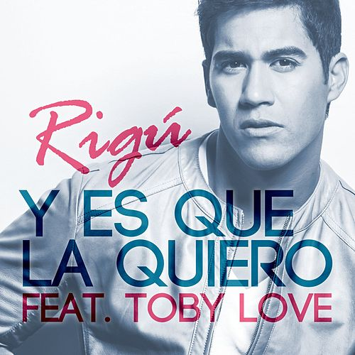 Play & Download Y Es Que La Quiero (feat. Toby Love) by Rigú | Napster
