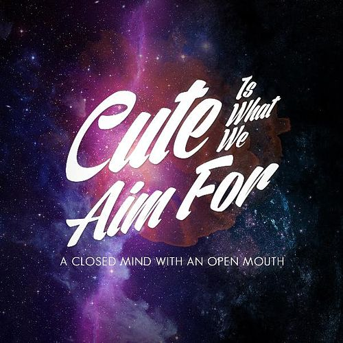 Play & Download A Closed My Mind WITH an Open Mouth by Cute Is What We Aim For | Napster