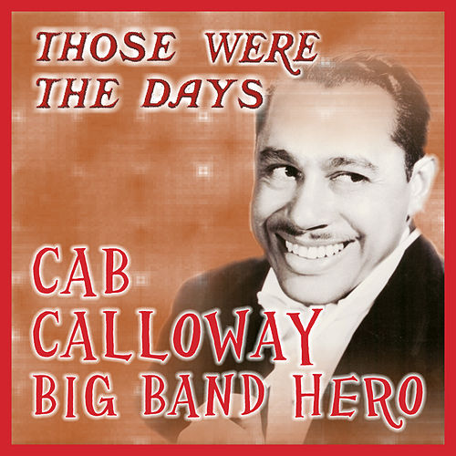 Those Were the Days; Big Band Hero by Cab Calloway
