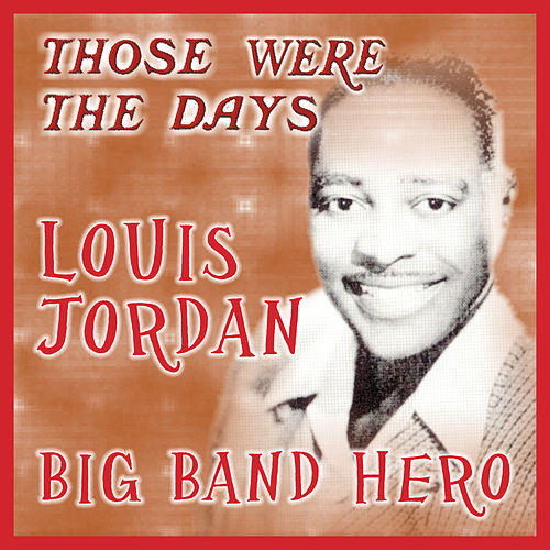 Those Were the Days; Big Band Hero by Louis Jordan