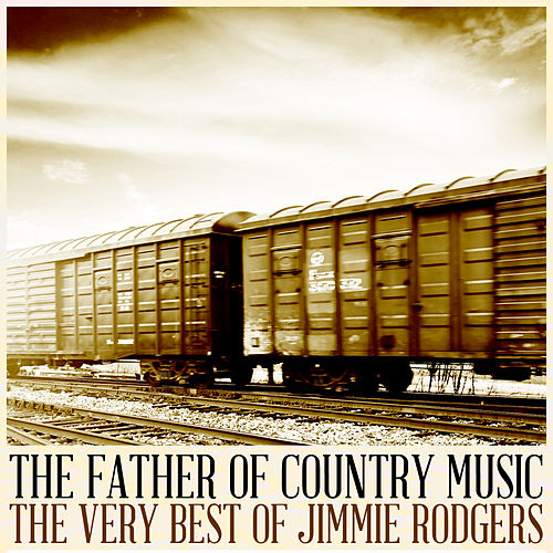 The Father of Country Music: The Very Best of Jimmie Rodgers by Jimmie Rodgers