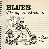 Blues - S**t My Dad Listened To by Various Artists