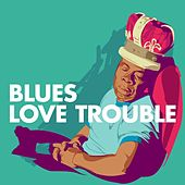 Play & Download Blues: Love Trouble by Various Artists | Napster