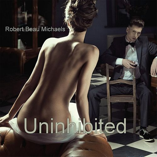 Play & Download Uninhibited by Robert Beau Michaels | Napster