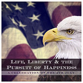 Life, Liberty & the Pursuit of Happiness - A Celebration of the 4th July by Various Artists