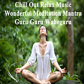 Play & Download Chill Out Relax Music - Wonderful Meditation Mantra - Guru Guru Waheguru (Spiritual Music for Yoga, Mantra, Karma, Tantra, Zen, Mindfullness, Massage & Meditation) by Various Artists | Napster