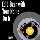 Cold Beer with Your Name on It by Off the Record