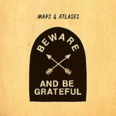 Beware And Be Grateful by Maps & Atlases