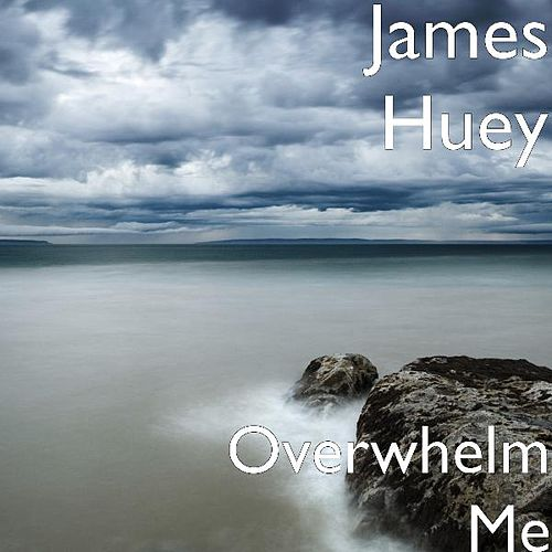 Overwhelm Me by James Huey