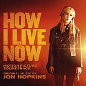 Play & Download How I Live Now (Original Motion Picture Soundtrack) by Jon Hopkins | Napster