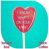 I Know What's On Your Mind (Tortured Soul vs. Black Coffee) by Tortured Soul