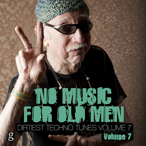 Play & Download No Music For Old Men, Vol. 7 - Dirtiest Techno Tunes by Various Artists | Napster