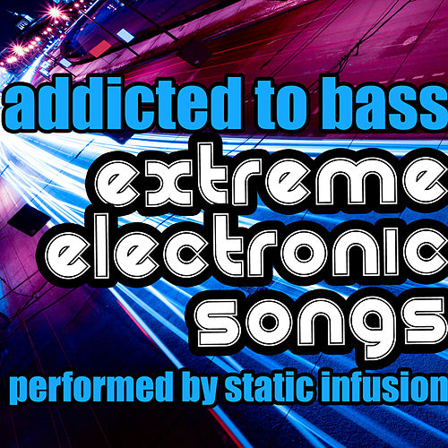 Addicted to Bass: Extreme Electronic Songs by Static Infusion