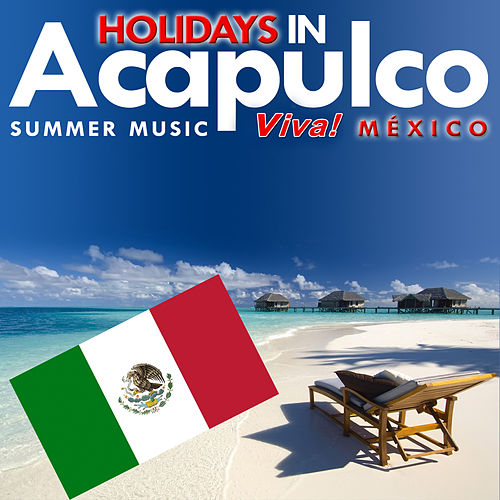 Holidays in Acapulco. Summer Music. Viva! Mexico by Various Artists