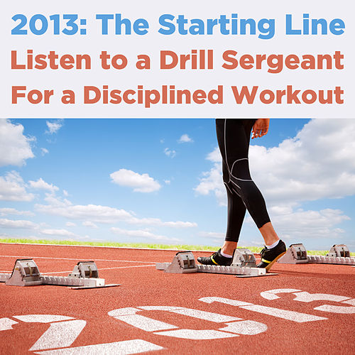Play & Download 2013, The Starting Line: Listen to a Drill Sergeant for a Disciplined Workout by U.S. Drill Sergeant Field Recordings | Napster