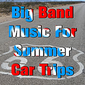 Big Band Music for Summer Car Trips by Various Artists