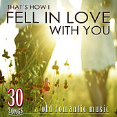 30 Songs, That's How I Fell in Love with You. Old Romantic Music von Various Artists
