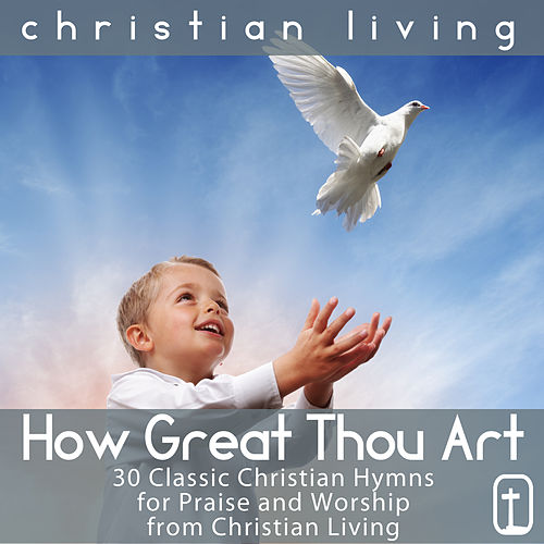 How Great Thou Art: 30 Classic Christian Hymns for Praise and Worship from Christian Living by Various Artists