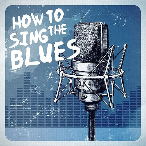 Play & Download How to Sing the Blues by Various Artists | Napster