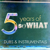5 Years of So What: Dubs & Instrumentals by Various Artists