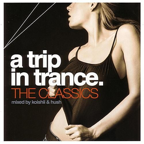 A Trip In Trance: The Classics - Mixed By Koishii & Hush by Various Artists