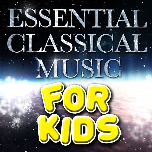 Essential Classical Music for Kids by Various Artists