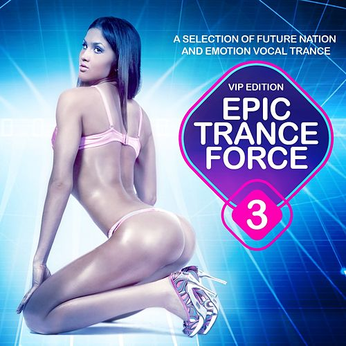 Epic Trance Force, Vol. 3 VIP Edition (A Selection of Future Nation and Emotion Vocal Trance) by Various Artists