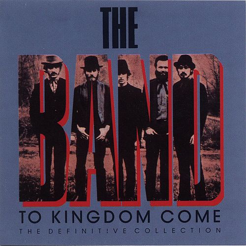 Play & Download To Kingdom Come (The Definitive Collection) by The Band | Napster