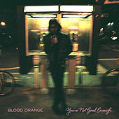 Play & Download You're Not Good Enough by Blood Orange | Napster