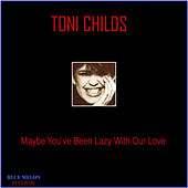 Play & Download Maybe You've Been Lazy with Our Love by Toni Childs | Napster