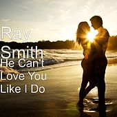 He Can't Love You Like I Do by Ray Smith