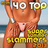 Play & Download 40 Top Super Summer Slammers 2013 (Best of Electronic Dance Music Hits, EDM Anthems, Rave Festival) by Various Artists | Napster