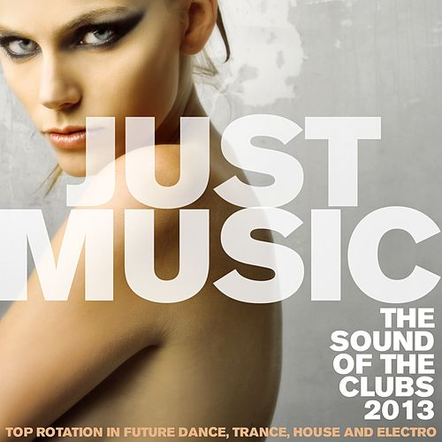 Play & Download Just Music 2013 the Sound of the Clubs (Top Rotation in Future Dance, Trance, House and Electro) by Various Artists | Napster