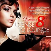 License to Lounge, Vol. 8 (A Service of Pleasant Secrets Chill Out and Lounge Weapons) by Various Artists