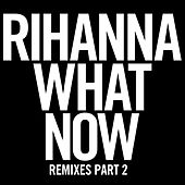 What Now (Remixes Part 2) by Rihanna