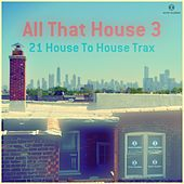 All That House 3 - 21 House to House Trax by Various Artists