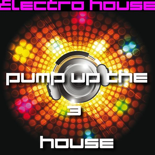 Play & Download Pump Up the House 3 - Electro House by Various Artists | Napster